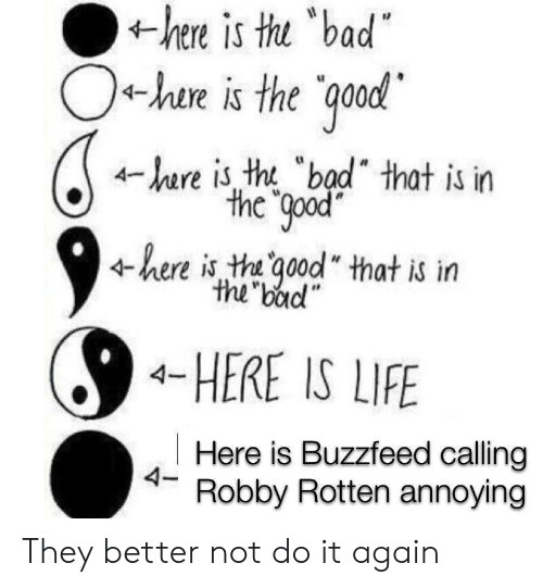 """Better Not: hee is tu bad  O+hae is the qood  r is tht """"bad"""" that is in  the good  here is th qood that is irn  the bad""""  4-HERE IS LIFE  Here is Buzzfeed calling  4- Robby Rotten annoying They better not do it again"""