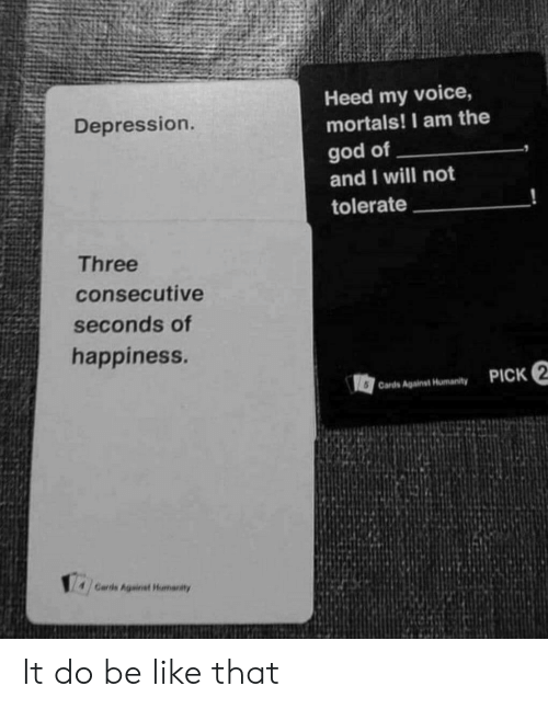 Be Like, Cards Against Humanity, and God: Heed my voice,  mortals! I am the  Depression.  god of  and I will not  tolerate  Three  consecutive  seconds of  happiness.  PICK 2  6 Cards Against Humanity  Cards Againet Humanity It do be like that