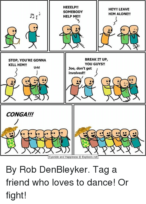 Being Alone, Dank, and Break: HEEELP!!  SOMEBODY  HELP ME!!  HEY!! LEAVE  HIM ALONE!!  STOP, YOU'RE GONNA  KILL HIM!!  BREAK IT UP  YOU GUYS!!  Urk!  Joe, don't get  involved!!  CONGA!!!  Cyanide and HappinesS  Explosm.net By Rob DenBleyker. Tag a friend who loves to dance! Or fight!