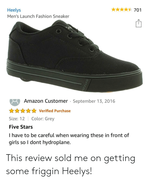 Amazon, Fashion, and Girls: Heelys  701  Men's Launch Fashion Sneaker  Amazon Customer September 13, 2016  Verified Purchase  Color: Grey  Size: 12  Five Stars  I have to be careful when wearing these in front of  girls so I dont hydroplane. This review sold me on getting some friggin Heelys!