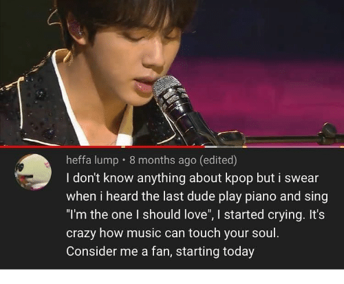 """touch your soul: heffa lump 8 months ago (edited)  I don't know anything about kpop but i swear  when i heard the last dude play piano and sing  """"I'm the one I should love"""", I started crying. It's  crazy how music can touch your soul.  Consider me a fan, starting today"""