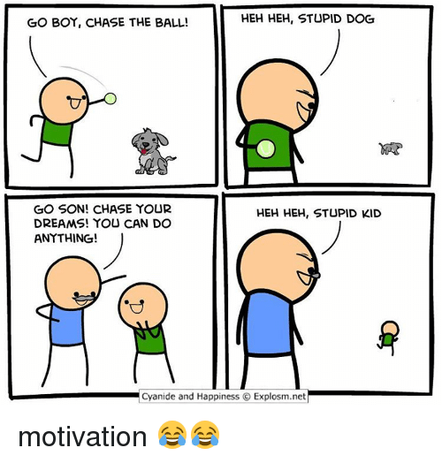 Cyanide And Happieness: HEH HEH, STUPID DOG  GO BOY, CHASE THE BALL!  GO SON! CHASE YOUR  HEH HEH, STUPID KID  DREAMS! YOU CAN DO  ANYTHING!  Cyanide and Happiness O Explosm.net motivation 😂😂