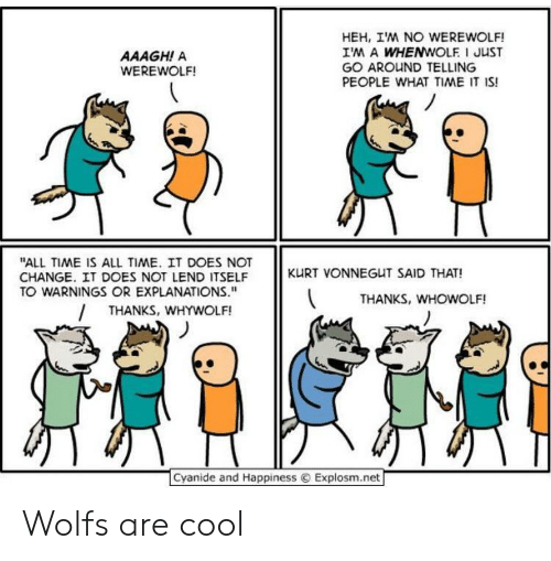 "Kurt: HEH, IM NO WEREWOLF!  IM A WHENWOLF I JUST  GO AROUND TELLING  PEOPLE WHAT TIME IT IS!  AAAGH! A  WEREWOLF!  ""ALL TIME IS ALL TIME. IT DOES NOT  CHANGE. IT DOES NOT LEND ITSELF  TO WARNINGS OR EXPLANATIONS.""  KURT VONNEGUT SAID THAT!  THANKS, WHOWOLF!  THANKS, WHYWOLF!  Cyanide and Happiness  Explosm.net Wolfs are cool"