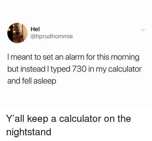 nightstand: Hel  @hprudhommie  I meant to set an alarm for this morning  but instead I typed 730 in my calculator  and fell asleep Y'all keep a calculator on the nightstand