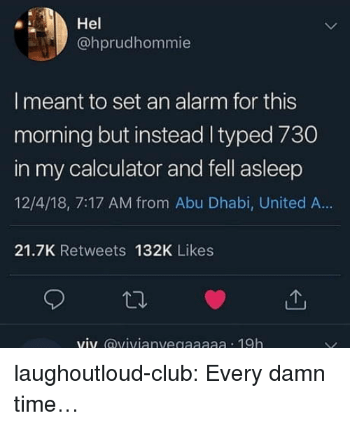 abu: Hel  @hprudhommie  I meant to set an alarm for this  morning but instead Ityped 730  in my calculator and fell asleep  12/4/18, 7:17 AM from Abu Dhabi, United A..  21.7K Retweets 132K Likes  viv @vivianvegaaaaa 19h laughoutloud-club:  Every damn time…