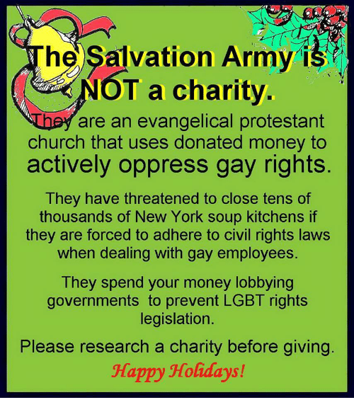 protestant: hel Salvation Army is  T a charity  are an evangelical protestant  church that uses donated money to  actively oppress gay rights  They have threatened to close tens of  thousands of New York soup kitchens if  they are forced to adhere to civil rights laws  when dealing with gay employees  They spend your money lobbying  governments to prevent LGBT rights  legislation.  Please research a charity before giving  Happy Holidays!