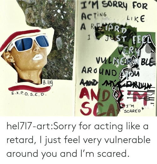 You And I: hel7l7-art:Sorry for acting like a retard, I just feel very vulnerable around you and I'm scared.