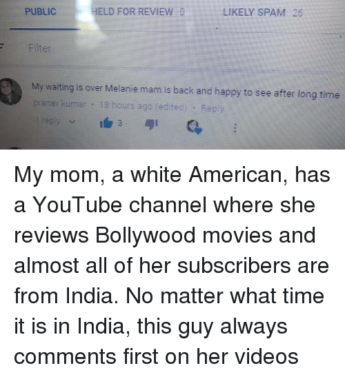 Bollywood: HELD FORREVIEW  LIKELY SPAM 26  PUBLIC  Filter  My wating is over Melanie mam is back and happy to see after tong tione  prarav kumar 18 hours ago (edited): Rep <p>My mom, a white American, has a YouTube channel where she reviews Bollywood movies and almost all of her subscribers are from India. No matter what time it is in India, this guy always comments first on her videos</p>