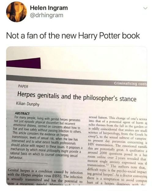 herpes: Helen Ingram  @drhingram  Not a fan of the new Harry Potter book  Criminalising cont  PAPER  Herpes genitalis and the philosopher's stance  Kilian Dunphy  ABSTRACT  For many people, living with genital herpes generates into that of a potential agent of harm  not just episodic physical discomfort but recurrent  sexual liaison. This change of one's sexua  echo themes from the fall in the garden of  emotional distress, centred on concens about how to is oddly coincidental that snakes are studi  live and love safely without passing infection to others.science of herpetology, from the Greek h  creep), to the sexual subtext of vampire  This article considers the evidence on herpes  transmission, levels of sexual risk, when the law has  intervened and to what extent health professionals  to present day paranoias concerning  HIV transmission. The emotional ramif  should advise with respect to these issues. It proposes a this are potentially great. A qualitative a  mechanism by which moral philosophy might provide a around 2000 questions posed in a het  rational basis on which to counsel concerning sexualroom online over 2 years revealed that  monest single anxiety expressed wast  transmission. The authors note that,  behaviour  12  difficult topic is the psycho-social impact  Genital herpes is a condition caused by infection ing genital herpes'. As a doctor conveying  with the Herpes simplex virus (HSV). The infection there is a temptation to avoid compou  is sexually transmitted and has the potential to hurt of a herpes diagnosis wish  ful hlita  use a r