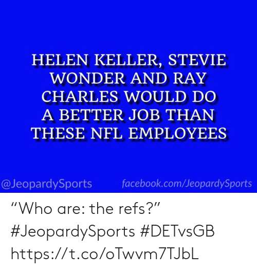 "Facebook, Nfl, and Sports: HELEN KELLER, STEVIE  WONDER AND RAY  CHARLES WOULD DO  A BETTER JOB THAN  THESE NFL EMPLOYEES  @JeopardySports  facebook.com/JeopardySports ""Who are: the refs?"" #JeopardySports #DETvsGB https://t.co/oTwvm7TJbL"