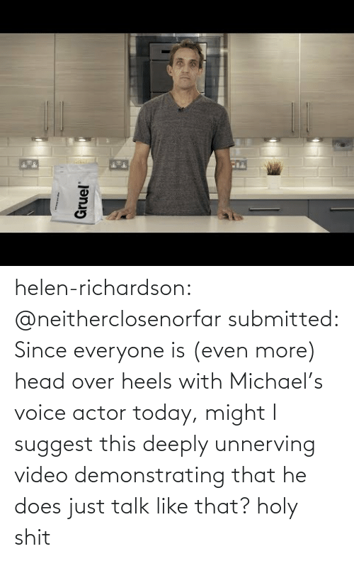 heels: helen-richardson:  @neitherclosenorfar submitted: Since everyone is (even more) head over heels with Michael's voice actor today, might I suggest this deeply unnerving video demonstrating that he does just talk like that? holy shit