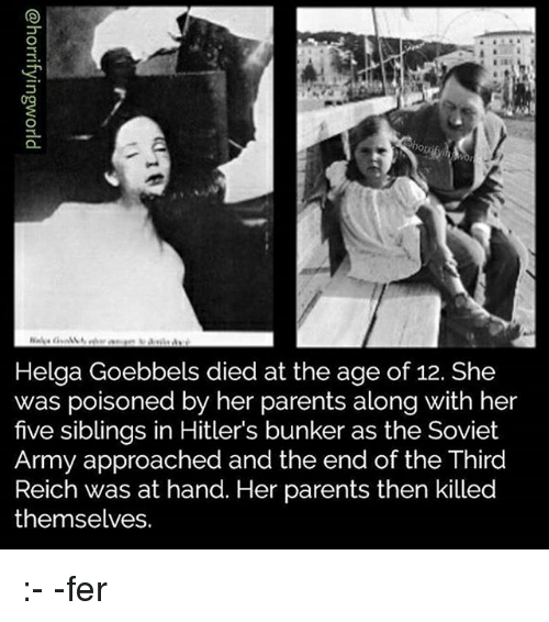 third reich: Helga Goebbels died at the age of 12. She  was poisoned by her parents along with her  five siblings in Hitler's bunker as the Soviet  Army approached and the end of the Third  Reich was at hand. Her parents then killed  themselves. :- -fer