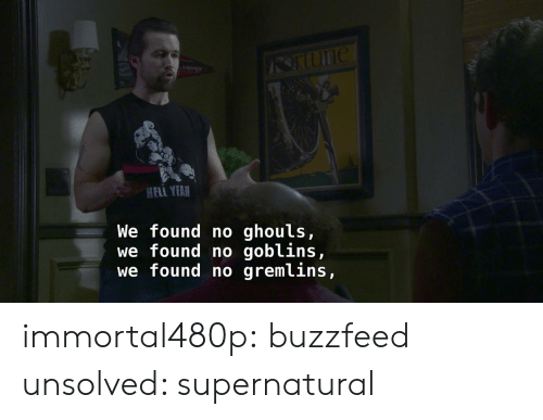 Target, Tumblr, and Blog: HELI YEAR  We found no ghouls,  we found no goblins,  we found no gremlins, immortal480p: buzzfeed unsolved: supernatural