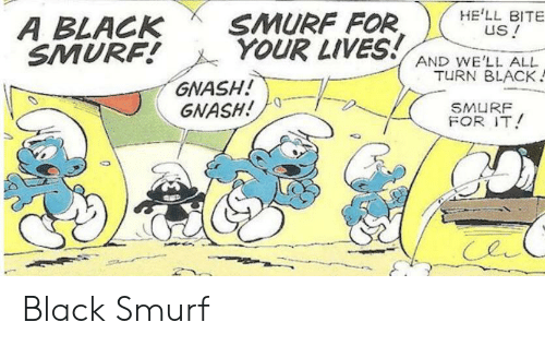 Black, Hell, and Smurf: HE'LL BITE  us !  SMURF FOR  YOUR LIVES!  A BLACK  SMURF!  AND WE'LL ALL  TURN BLACK  GNASH!  GNASH!  SMURF  FOR IT! Black Smurf