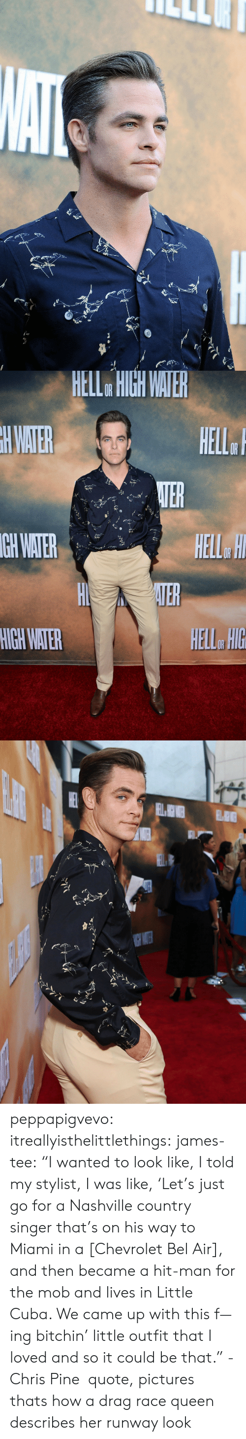 """Chris Pine: HELL  HIGH  WATE  GH  WATER  HELL HIG peppapigvevo:  itreallyisthelittlethings:  james-tee:  """"I wanted to look like, I told my stylist, I was like, 'Let's just go for a Nashville country singer that's on his way to Miami in a [Chevrolet Bel Air], and then became a hit-man for the mob and lives in Little Cuba. We came up with this f—ing bitchin' little outfit that I loved and so it could be that."""" - Chris Pine quote, pictures        thats how a drag race queen describes her runway look"""