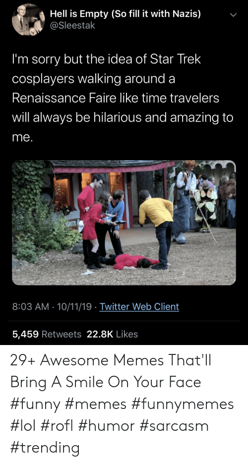 rofl: Hell is Empty (So fill it with Nazis)  @Sleestak  I'm sorry but the idea of Star Trek  cosplayers walking around a  Renaissance Faire like time travelers  will always be hilarious and amazing to  me.  ICWEL  Chainman  8:03 AM 10/11/19 Twitter Web Client  5,459 Retweets 22.8K Likes  > 29+ Awesome Memes That'll Bring A Smile On Your Face #funny #memes #funnymemes #lol #rofl #humor #sarcasm #trending