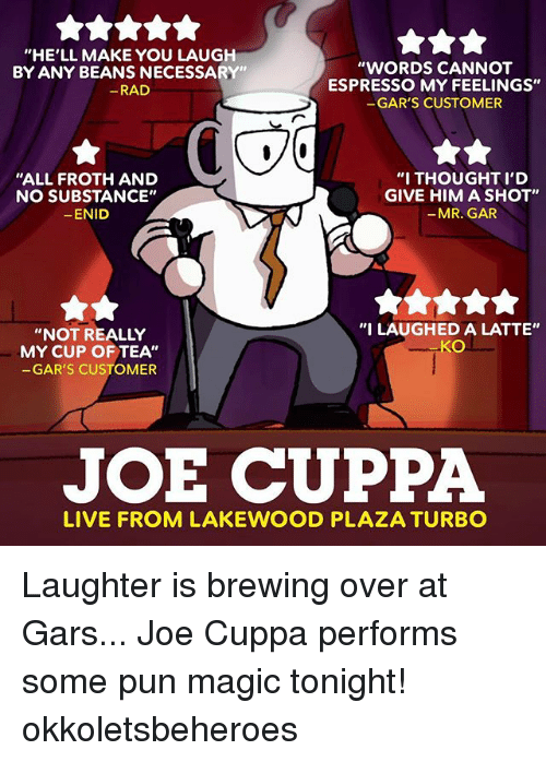"""Magicant: """"HE'LL MAKE YOU LAUGH  BY ANY BEANS NECESSARY""""  RAD  """"WORDS CANNOT  ESPRESSO MY FEELINGS""""  GAR'S CUSTOMER  """"ALL FROTH AND  NO SUBSTANCE""""  ENID  """"I THOUGHT I'D  GIVE HIM A SHOT""""  -MR. GAR  """"NOT REALLY  MY CUP OF TEA""""  GAR'S CUSTOMER  """"I LAUGHED A LATTE""""  KO  JOE CUPPA  LIVE FROM LAKEWOOD PLAZA TURBO Laughter is brewing over at Gars... Joe Cuppa performs some pun magic tonight! okkoletsbeheroes"""
