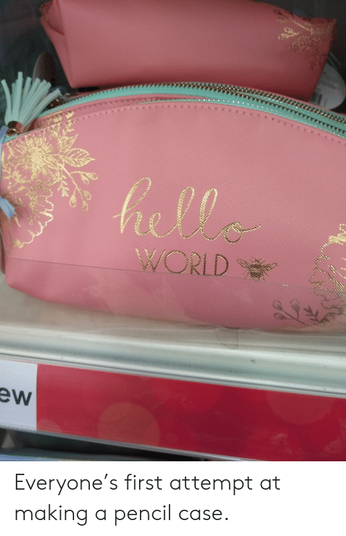 Pencil: hella  WORLD  ew Everyone's first attempt at making a pencil case.