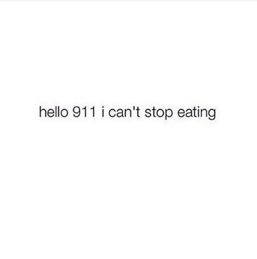 stop eating: hello 911 i can't stop eating