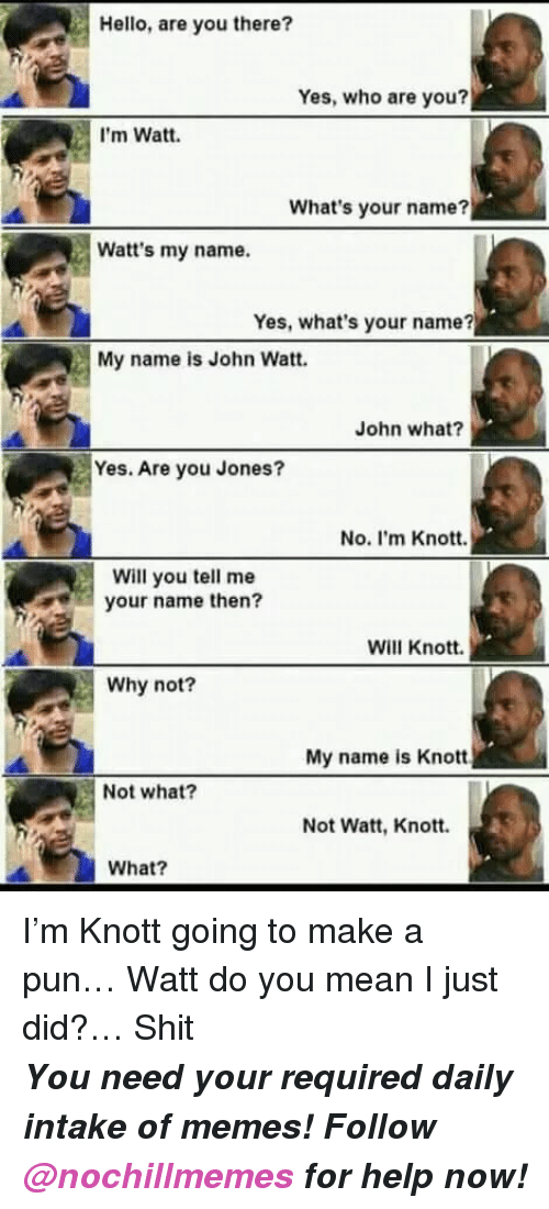 Hello, Memes, and Shit: Hello, are you there?  Yes, who are you?  I'm Watt.  What's your name?  Watt's my name.  Yes, what's your name?  My name is John Watt.  John what?  Yes. Are you Jones?  No. I'm Knott.  Will you tell me  your name then?  Will Knott.  Why not?  My name is Knott  Not what?  Not Watt, Knott.  What? I&rsquo;m Knott going to make a pun&hellip; Watt do you mean I just did?&hellip; Shit   <p><b><i>You need your required daily intake of memes! Follow <a>@nochillmemes</a> for help now!</i></b><br/></p>