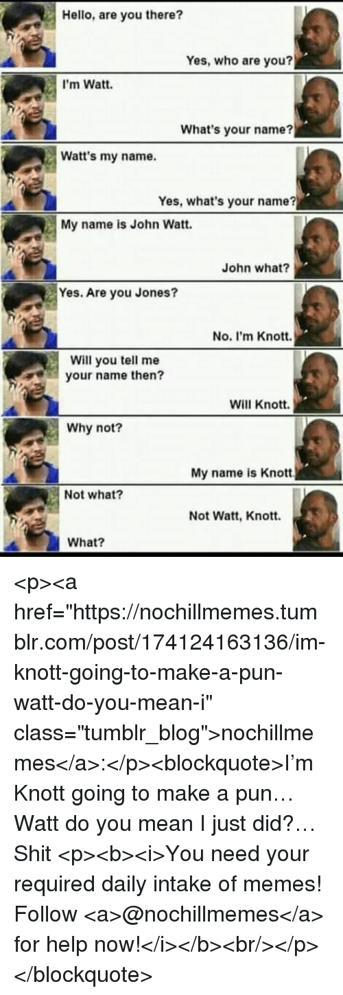 "Hello, Memes, and Shit: Hello, are you there?  Yes, who are you?  I'm Watt.  What's your name?  Watt's my name.  Yes, what's your name?  My name is John Watt.  John what?  Yes. Are you Jones?  No. I'm Knott.  Will you tell me  your name then?  Will Knott.  Why not?  My name is Knott  Not what?  Not Watt, Knott.  What? <p><a href=""https://nochillmemes.tumblr.com/post/174124163136/im-knott-going-to-make-a-pun-watt-do-you-mean-i"" class=""tumblr_blog"">nochillmemes</a>:</p><blockquote>I'm Knott going to make a pun… Watt do you mean I just did?… Shit   <p><b><i>You need your required daily intake of memes! Follow <a>@nochillmemes</a>​ for help now!</i></b><br/></p> </blockquote>"
