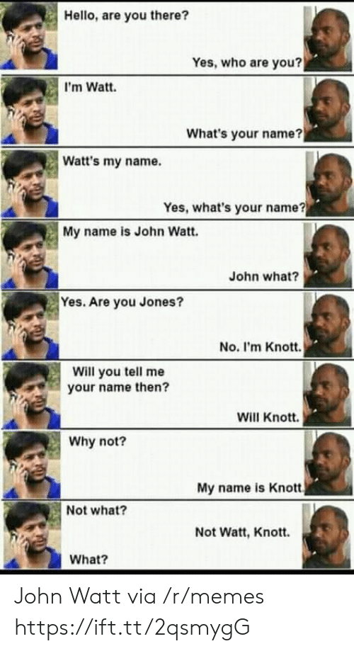 watt: Hello, are you there?  Yes, who are you?  I'm Watt.  What's your name?  Watt's my name.  Yes, what's your name?  My name is John Watt.  John what?  Yes. Are you Jones?  No. I'm Knott.  Will you tell me  your name then?  Will Knott.  Why not?  My name is Knott  Not what?  Not Watt, Knott.  What? John Watt via /r/memes https://ift.tt/2qsmygG