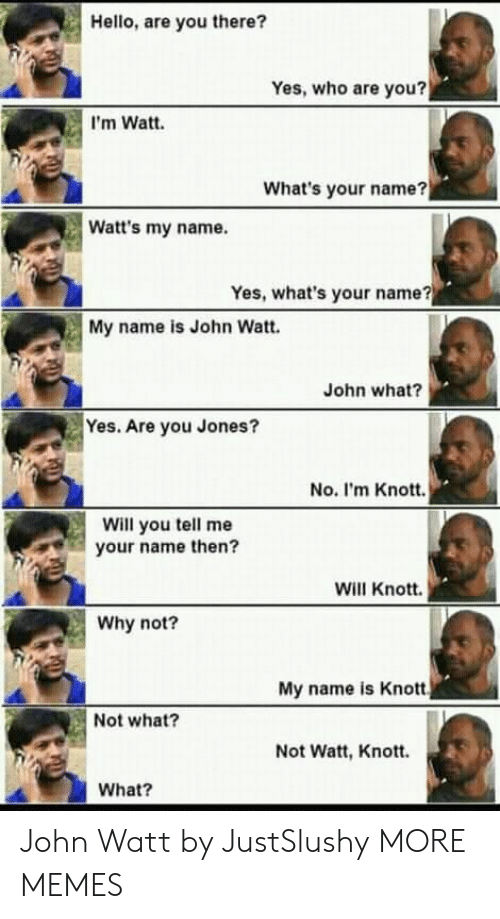 watt: Hello, are you there?  Yes, who are you?  I'm Watt.  What's your name?  Watt's my name.  Yes, what's your name?  My name is John Watt.  John what?  Yes. Are you Jones?  No. I'm Knott.  Will you tell me  your name then?  Will Knott.  Why not?  My name is Knott  Not what?  Not Watt, Knott.  What? John Watt by JustSlushy MORE MEMES