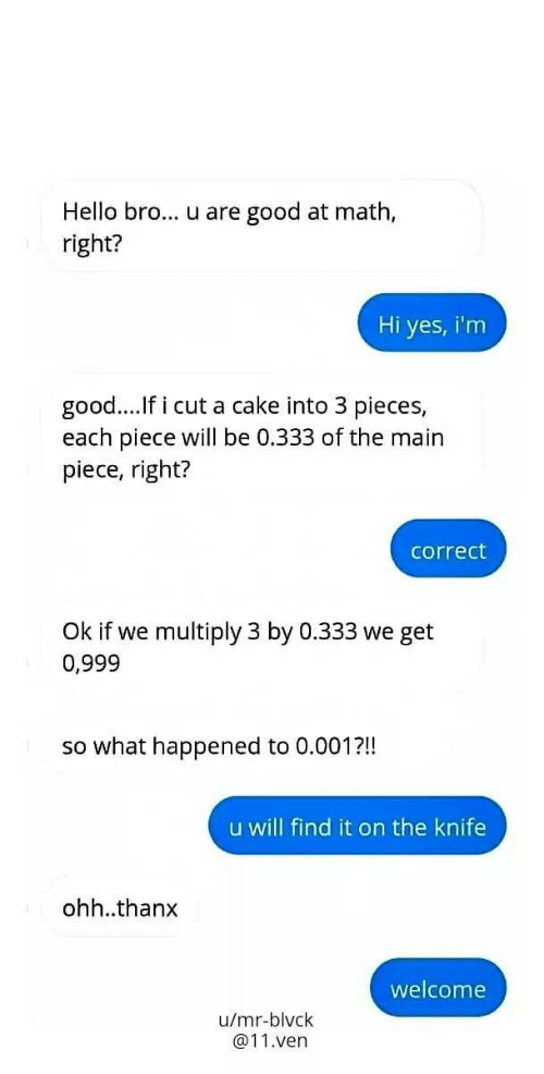 Hello, Cake, and Good: Hello bro... u are good at math,  right?  Hi yes, i'm  good...If i cut a cake into 3 pieces,  each piece will be 0.333 of the main  piece, right?  correct  Ok if we multiply 3 by 0.333 we get  0,999  so what happened to 0.001?!!!  u will find it on the knife  ohh..thanx  welcome  u/mr-blvck  @11.ven