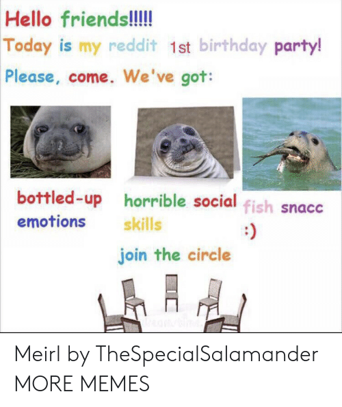 horrible: Hello friends!!!!  Today is my redd it 1st birthday party!  Please, come. We've got:  bottled-up horrible social fish snacc  emotions  skills  join the circle Meirl by TheSpecialSalamander MORE MEMES