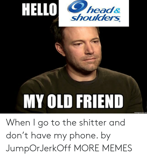 My Old Friend: HELLO  head&  shoulders  MY OLD FRIEND  memegeseratornet When I go to the shitter and don't have my phone. by JumpOrJerkOff MORE MEMES