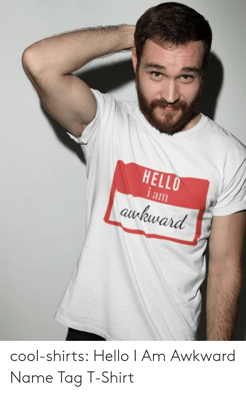 Shirts: HELLO  i am  awkward cool-shirts:    Hello I Am Awkward Name Tag T-Shirt