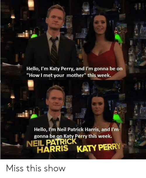 "Katy Perry: Hello, I'm Katy Perry, and I'm gonna be on  ""How I met your mother"" this week.  Hello, I'm Neil Patrick Harris, and I'm  gonna be on Katy Perry this week.  NEIL PATRICK  HARRIS KATY PERRY Miss this show"