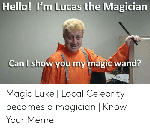 Hello, Meme, and Magic: Hello! I'm Lucas the Magician  Can I show you my magic wand? Magic Luke | Local Celebrity becomes a magician | Know Your Meme