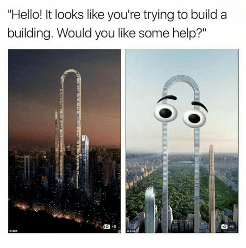 """Hello It: """"Hello! It looks like you're trying to build a  building. Would you like some help?""""  olio"""