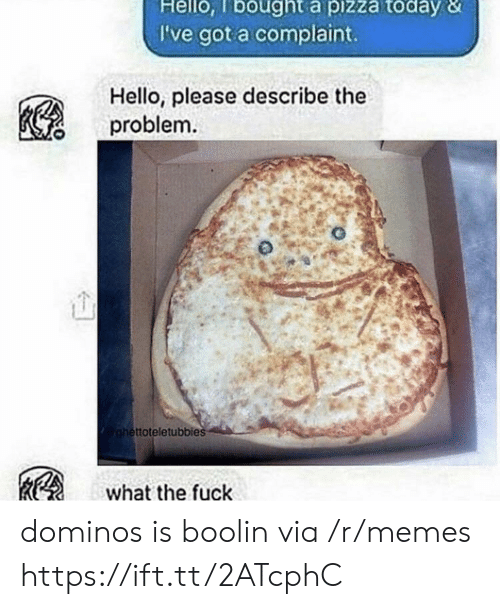 Domino's: Hello, lbought a pizza today &  I've got a complaint.  Hello, please describe the  problem  ttoteletubbies  what the fuck dominos is boolin via /r/memes https://ift.tt/2ATcphC