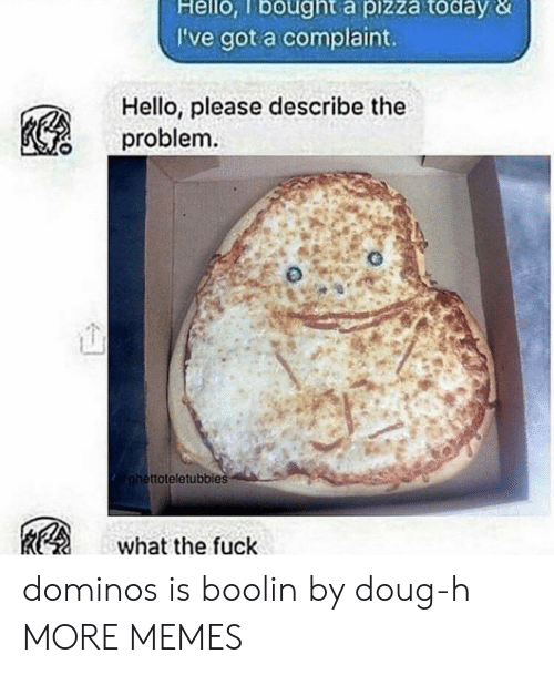 Domino's: Hello, lbought a pizza today &  I've got a complaint.  Hello, please describe the  problem  ttoteletubbies  what the fuck dominos is boolin by doug-h MORE MEMES