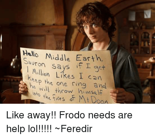 middle earth: Hello Middle Earth,  Sa  says if I get  Million Likes can  keep the One ring and  will throw himsel  Ihta  the fires Mt Like away!!  Frodo needs are help lol!!!!! ~Feredir