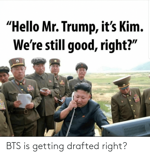 "Hello: ""Hello Mr. Trump, it's Kim.  We're still good, right?"" BTS is getting drafted right?"