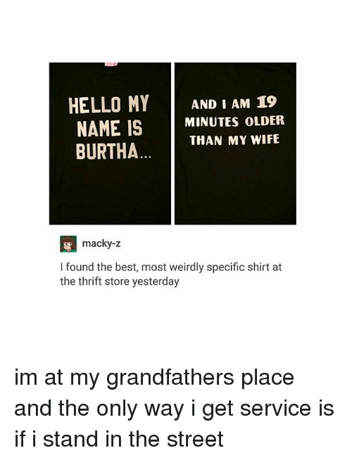 Hello, Best, and Wife: HELLO MY  AND I AM 19  NAME IS  MINUTES OLDER  THAN MY WIFE  BURTHA  macky-z  found the best, most weirdly specific shirt at  the thrift store yesterday im at my grandfathers place and the only way i get service is if i stand in the street