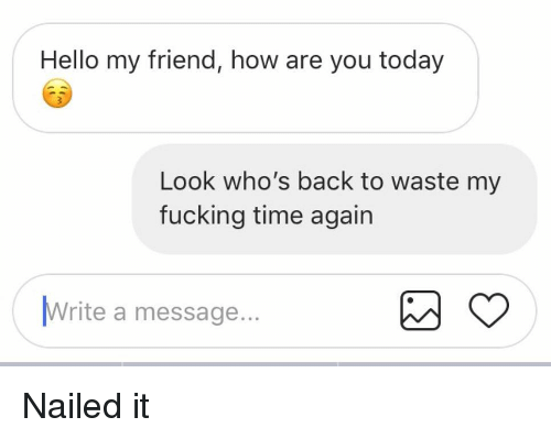 Fucking, Hello, and Relationships: Hello my friend, how are you today  Look who's back to waste my  fucking time again  Write a message  ... Nailed it