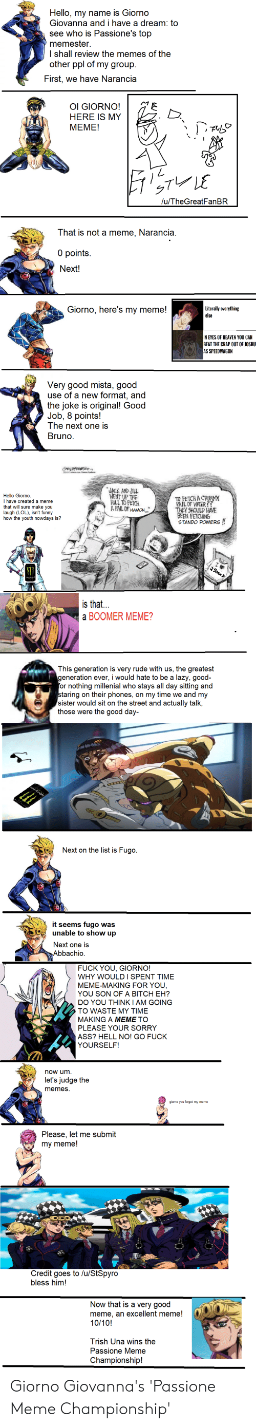 A Dream, Funny, and Hello: Hello, my name is Giorno  Giovanna and i have a dream: to  see who is Passione's top  memester  I shall review the memes of the  other ppl of my group  First, we have Narancia  HERE IS MY  MEME!  )、下心  u/TheGreatFanBR  That is not a meme, Narancia  0 points  Next!  Giorno, here's my meme!  Literally verything  else  N EYES OF HEATEN YOU CAN  EATTHE CRAP OUT OF J0SHU  S SPEEDWAGON  Very good mista, good  use of a new format, and  the joke is original! Good  Job, 8 points!  The next one is  Bruno  Hello Giomo.  I have created a meme  that will sure make you  augh (LOL), isnt funny  how the youth nowdays is?  NT UP THE  EEVCR  FAİLOFWER??  THEY SHOULD HANE  EN FETCHIN  STANDO POWERS!  is that...  a BOOMER MEME?  This generation is very rude with us, the greatest  generation ever, i would hate to be a lazy, good-  or nothing millenial who stays all day sitting and  taring on their phones, on my time we and my  sister would sit on the street and actually talk  those were the good day-  Next on the list is Fugo  it seems fugo was  unable to show up  Next one is  Abbachio  FUCK YOU, GIORNO  WHY WOULDI SPENT TIME  MEME-MAKING FOR YOU  YOU SON OF A BITCH EH?  DO YOU THINKI AM GOING  TO WASTE MY TIME  MAKING A MEME TO  PLEASE YOUR SORRY  ASS? HELL NO! GO FUCK  YOURSELF  now um.  let's judge the  memeS  Please, let me submit  my meme!  Credit goes to lu/StSpyro  bless him!  Now that is a very good  meme, an excellent meme!  10/10!  Trish Una wins the  Passione Meme  Championship! Giorno Giovanna's 'Passione Meme Championship'
