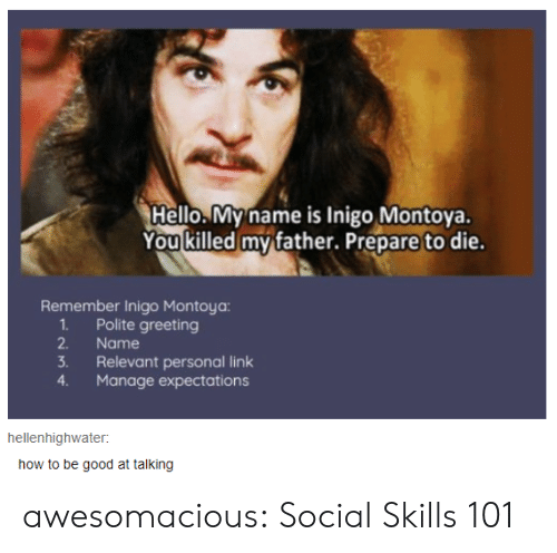 Hello, Tumblr, and Blog: Hello.My name is Inigo Montoya.  You killed my father. Prepare to die.  Remember Inigo Montoya:  1Polite greeting  2.  Name  3.  Relevant personal link  Manage expectations  4.  hellenhighwater  how to be good at talking awesomacious:  Social Skills 101