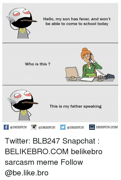 Be Like, Hello, and Meme: Hello, my son has fever, and won't  be able to come to school today  y!  Who is this?  This is my father speaking  困@DESIFUN  !!『@DESIFUN  @DESIFUN DESIFUN.COM Twitter: BLB247 Snapchat : BELIKEBRO.COM belikebro sarcasm meme Follow @be.like.bro