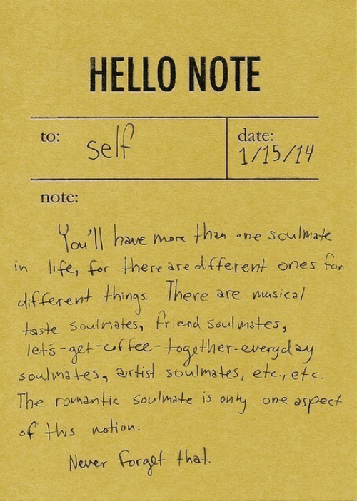 fha: HELLO NOTE  to:  date:  Self  note:  ou II have ok thn ne Soulmak  in life, for here are dltferent ones fo  df ferent thins Ihere are nusicah  taste Soulimates, Priend seul wates,  lets aet of fee-roagther-evergdy  soulmates, artist soulmates, etc, efe  The romantic Soulmate is onty one aspeck  of his netion  Nover oragt fha!
