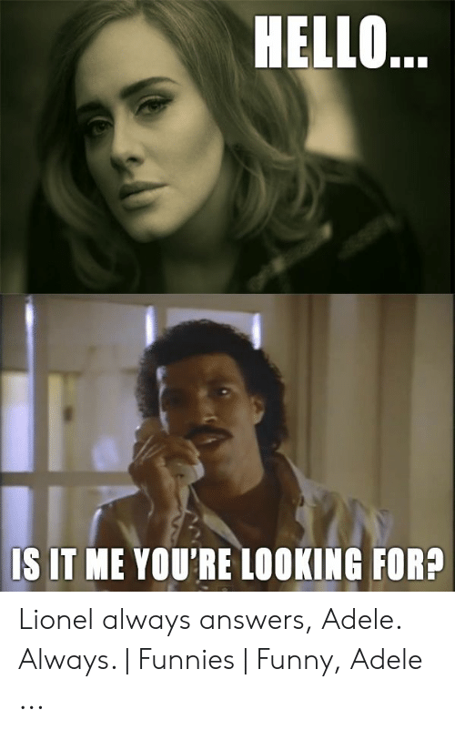 HELLO S IT ME YOU'RE LOOKING FOR? Lionel Always Answers Adele Always