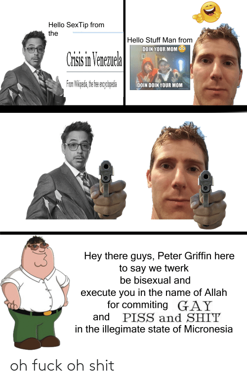 Stuff Man: Hello SexTip from  the  Hello Stuff Man from  DOIN YOUR MOM  Crisis in Venezuela  From Wipeda, he fe enyoleia  DOIN DOIN YOUR MOM  makeameme.org  Н  Hey there guys, Peter Griffin here  to say we twerk  be bisexual and  execute you in the name of Allah  for commiting GAY  PISS and SHIT  in the illegimate state of Micronesia  and oh fuck oh shit