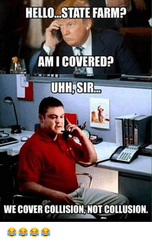 Hello, State Farm, and Sir: HELLO.. STATE FARM?  AMI COVERED?  UHH.SIR  WE COVER COLLISION, NOT COLLUSION. 😂😂😂😂