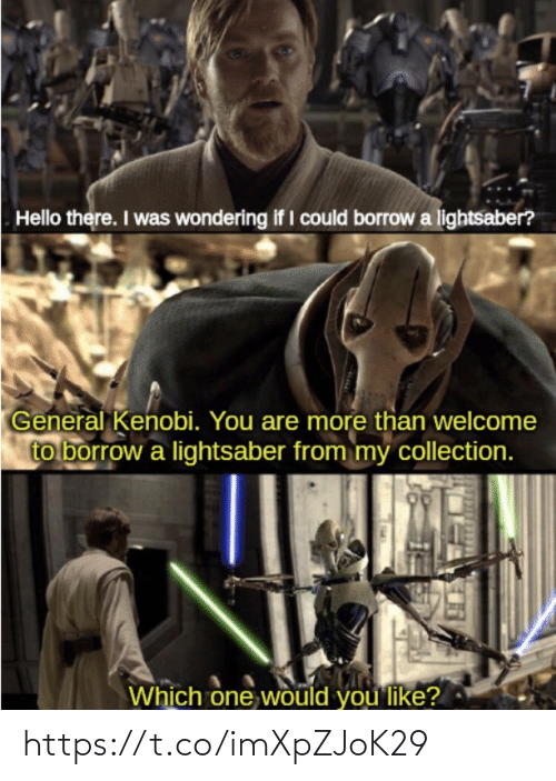 borrow: Hello there. I was wondering if I could borrow a lightsaber?  General Kenobi. You are more than welcome  to borrow a lightsaber from my collection.  Which one would you like? https://t.co/imXpZJoK29