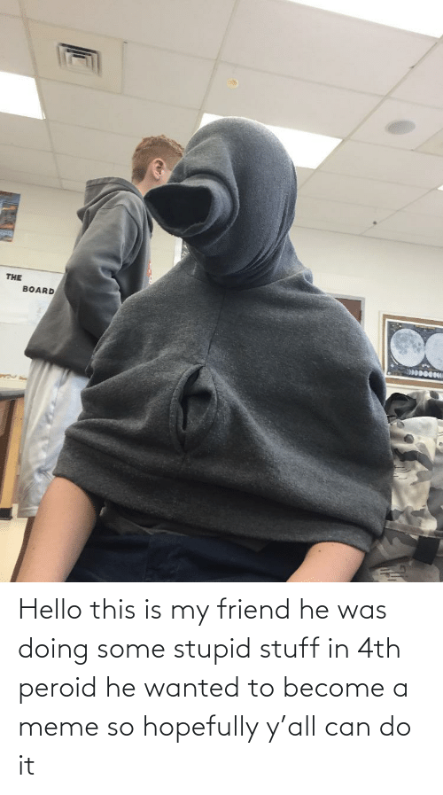 Stupid Stuff: Hello this is my friend he was doing some stupid stuff in 4th peroid he wanted to become a meme so hopefully y'all can do it