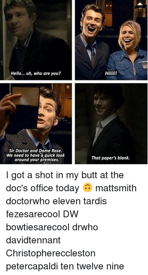 In My Butt: Hello  uh, who are you?  Sir Doctor and Dame Rose.  We need to have a quick look  around your premises.  That paper's blank. I got a shot in my butt at the doc's office today 🙃 mattsmith doctorwho eleven tardis fezesarecool DW bowtiesarecool drwho davidtennant Christophereccleston petercapaldi ten twelve nine